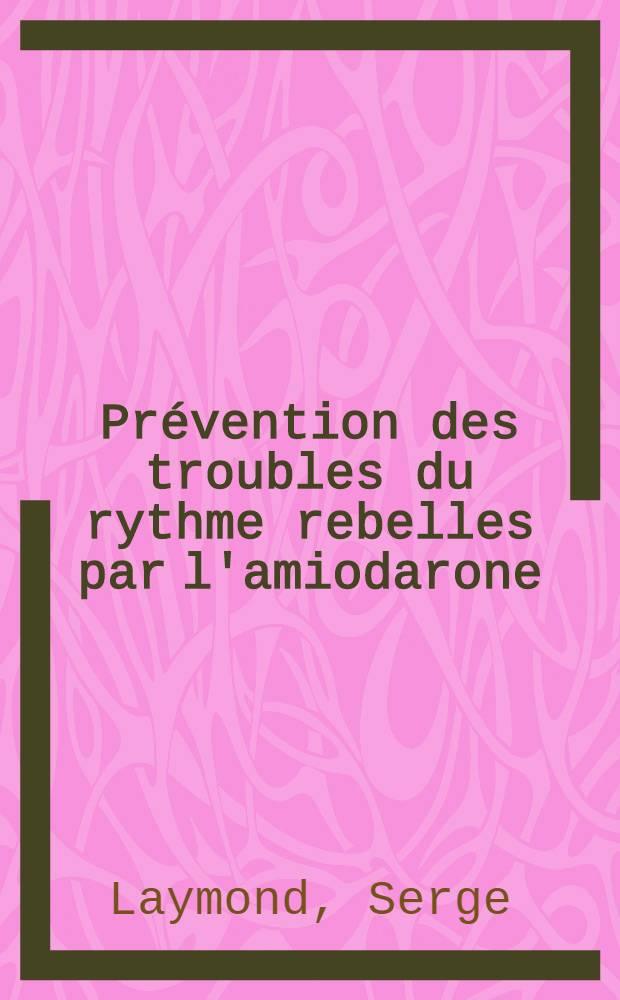 Prévention des troubles du rythme rebelles par l'amiodarone : À propos de 28 cas sélectionnés : Thèse ..