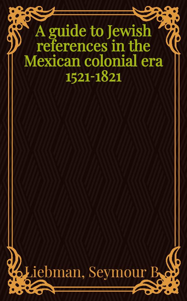 A guide to Jewish references in the Mexican colonial era 1521-1821