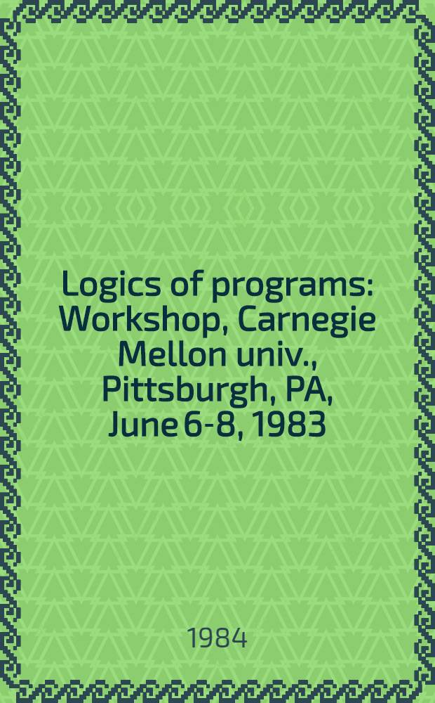 Logics of programs : Workshop, Carnegie Mellon univ., Pittsburgh, PA, June 6-8, 1983 : Proceedings