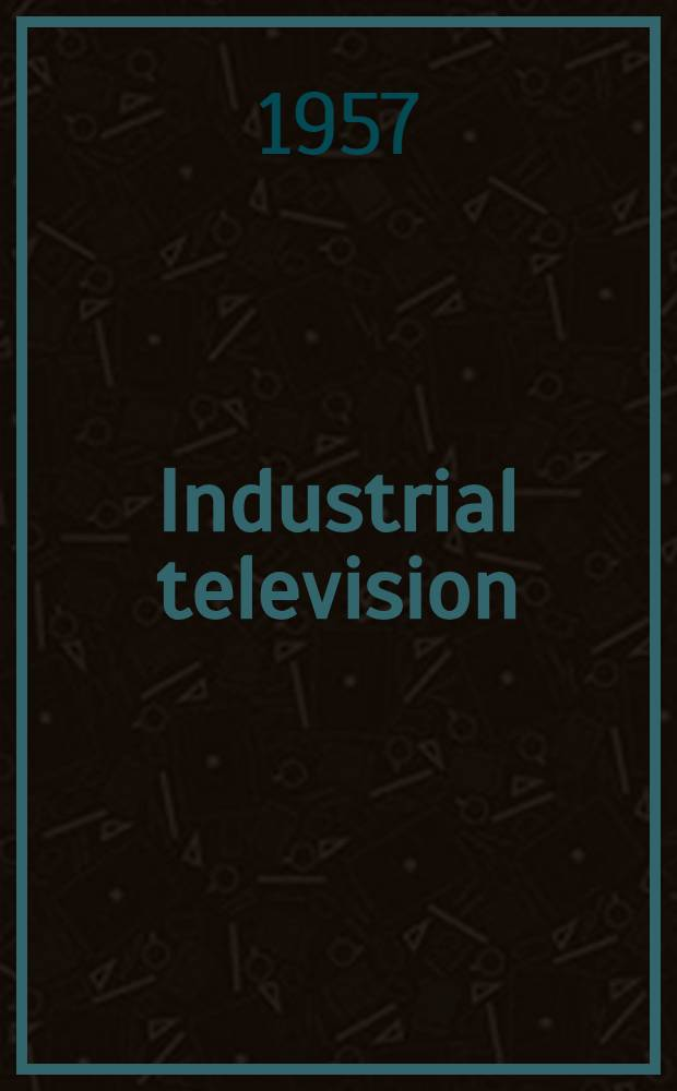 Industrial television : Design and application of television equipment in industry, education and science