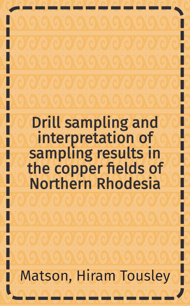 Drill sampling and interpretation of sampling results in the copper fields of Northern Rhodesia