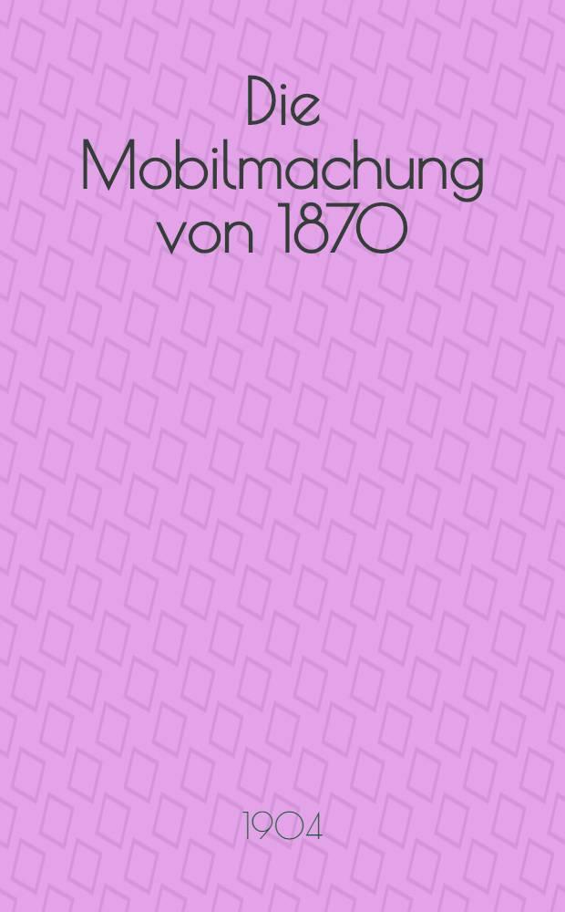 Die Mobilmachung von 1870/71 : Mit allerhöchster Genehmigung seiner Majestät des Kaisers und Königs bearb. im Königlichen Kriegsministerium