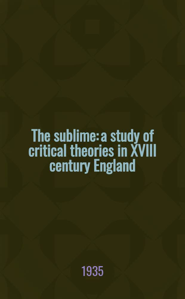 The sublime: a study of critical theories in XVIII century England