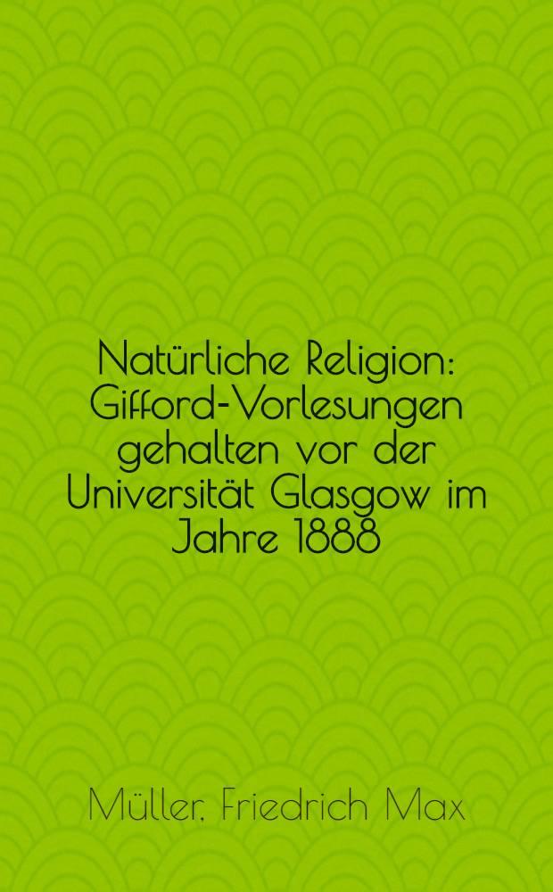 Natürliche Religion : Gifford-Vorlesungen gehalten vor der Universität Glasgow im Jahre 1888