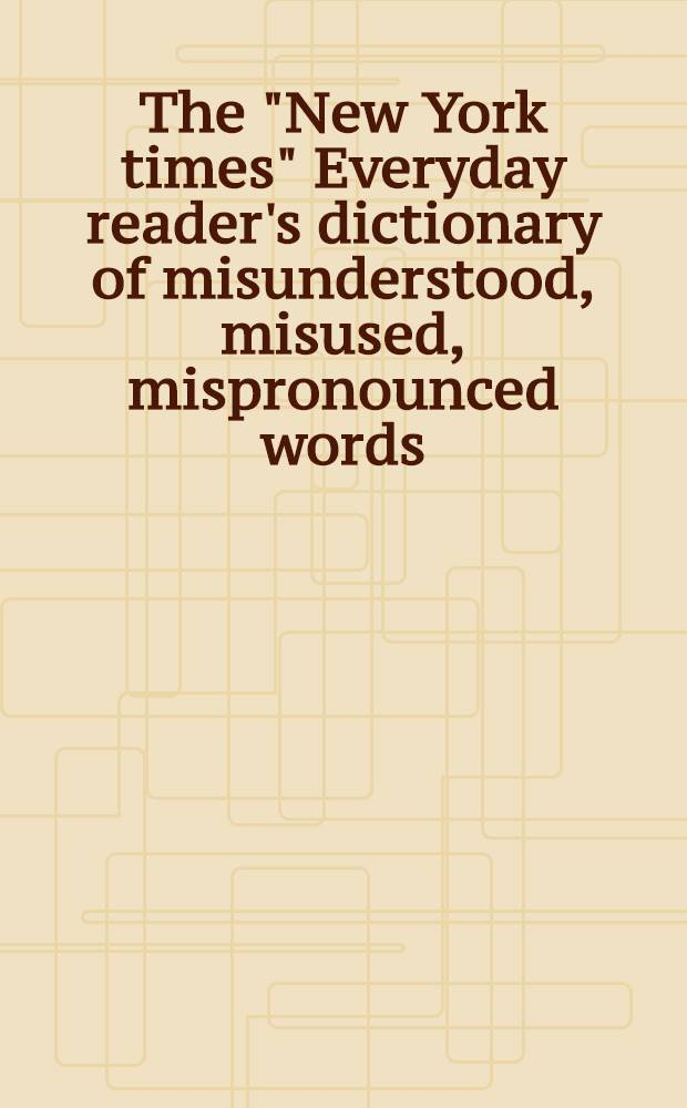 """The """"New York times"""" Everyday reader's dictionary of misunderstood, misused, mispronounced words"""