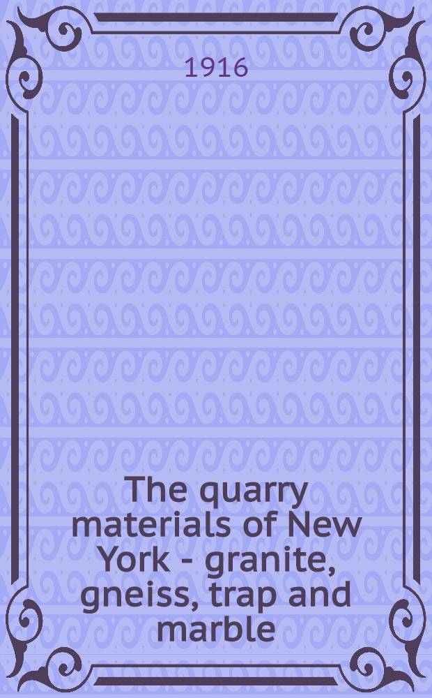 The quarry materials of New York - granite, gneiss, trap and marble