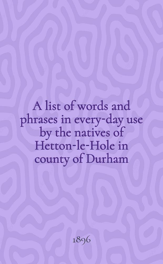 A list of words and phrases in every-day use by the natives of Hetton-le-Hole in county of Durham : Being words not ordinarily accepted, or but seldom found in the standard Engl. of the day