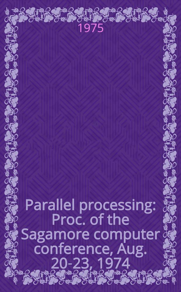 Parallel processing : Proc. of the Sagamore computer conference, Aug. 20-23, 1974