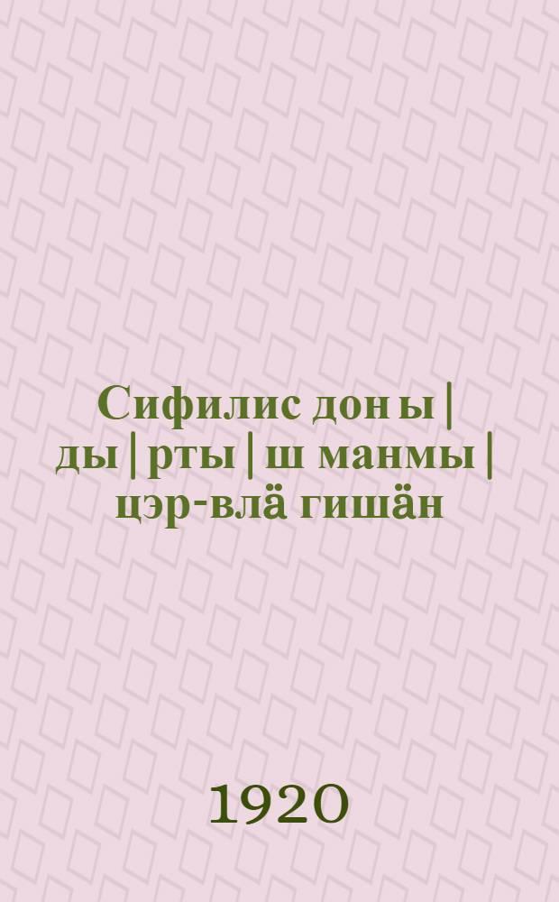Сифилис дон ы|ды|рты|ш манмы| цэр-влä гишäн = [О сифилисе и чесотке]