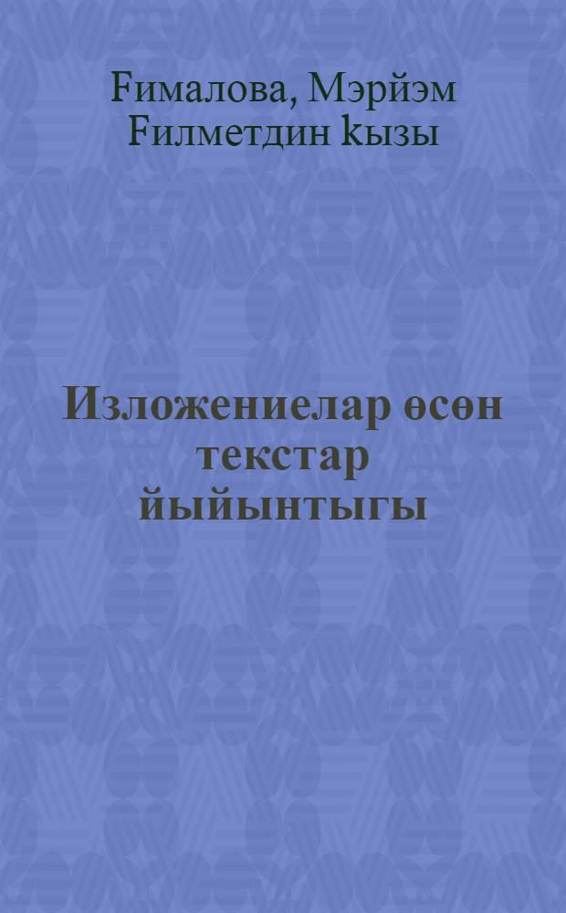 Изложениелар өсөн текстар йыйынтыгы : 5-9 с-фтар : 5-9 кл. уkытыусылары өсөн kулланма = Сборник текстов изложений