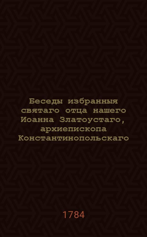 Беседы избранныя святаго отца нашего Иоанна Златоустаго, архиепископа Константинопольскаго. Ч.2