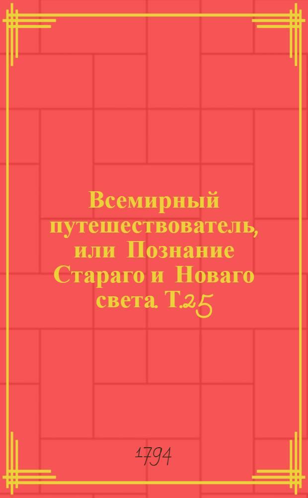 Всемирный путешествователь, или Познание Стараго и Новаго света. Т.25