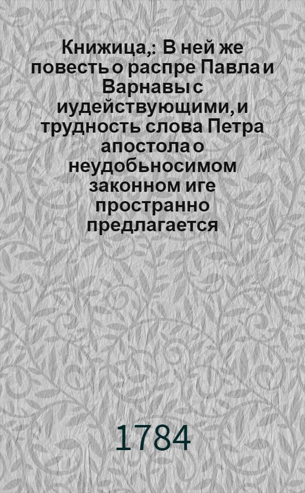 Книжица, : В ней же повесть о распре Павла и Варнавы с иудействующими, и трудность слова Петра апостола о неудобьносимом законном иге пространно предлагается