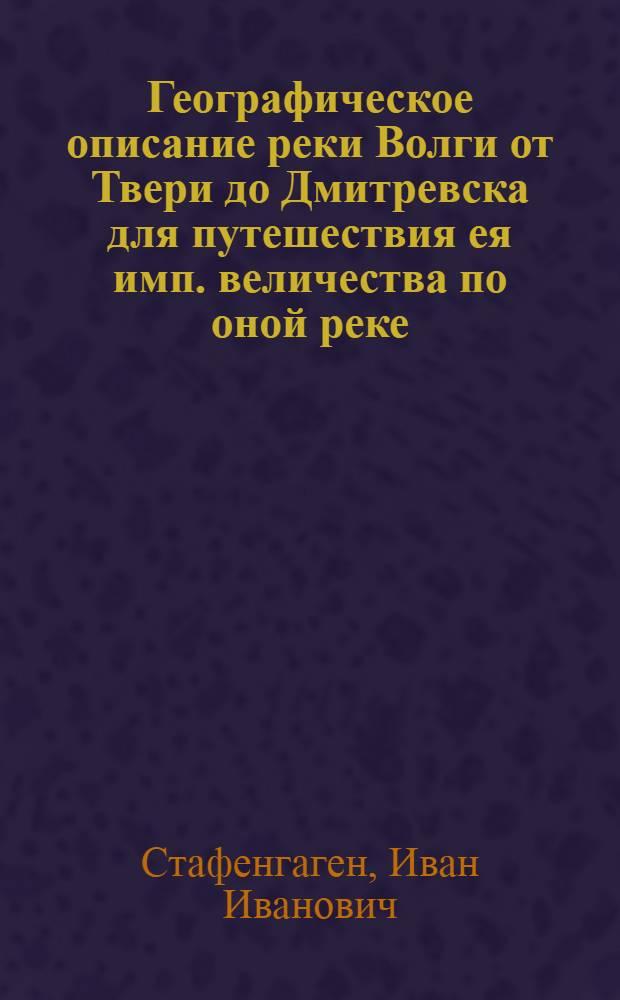 Географическое описание реки Волги от Твери до Дмитревска для путешествия ея имп. величества по оной реке