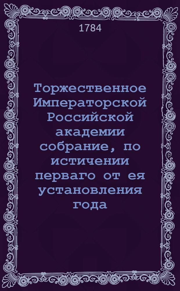 Торжественное Императорской Российской академии собрание, по истичении перваго от ея установления года, в 25 день ноября 1784 года