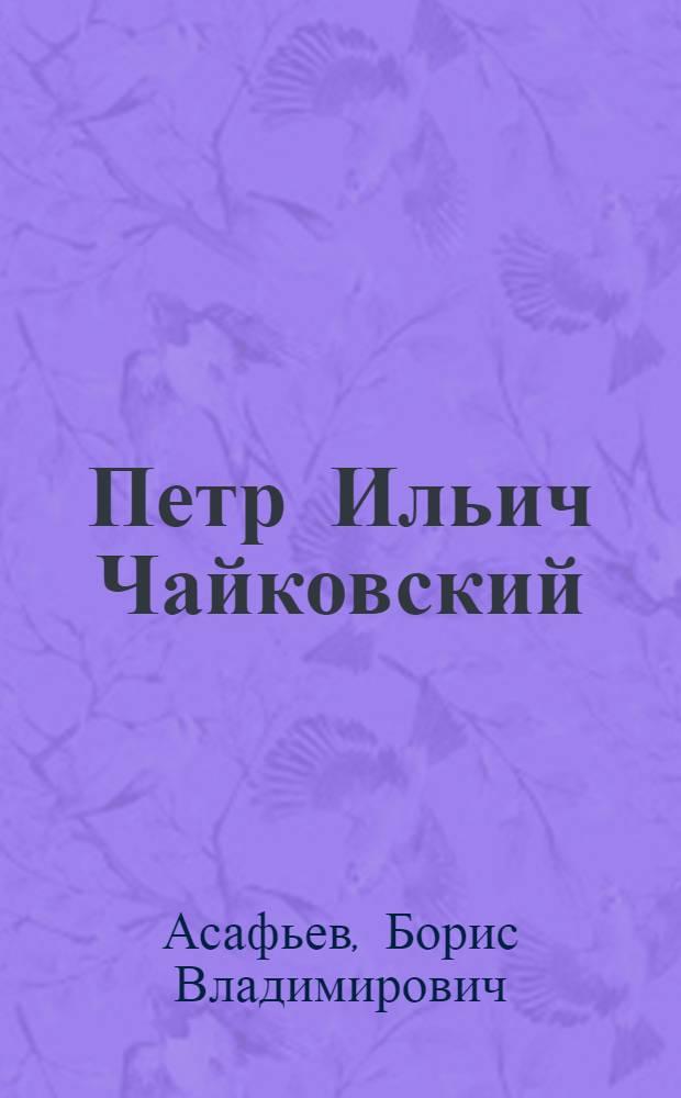 Петр Ильич Чайковский : Его жизнь и творчество