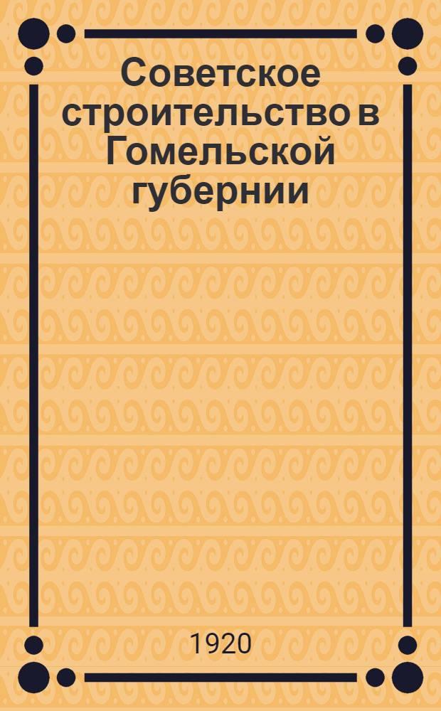Советское строительство в Гомельской губернии : Полит., культ. и экон. состояние Гомел. губ. в 1920 г. : К 3-й годовщине Октябр. революции