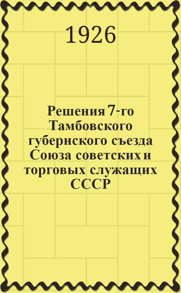 Решения 7-го Тамбовского губернского съезда Союза советских и торговых служащих СССР, состоявшегося 17-22 декабря 1925 года