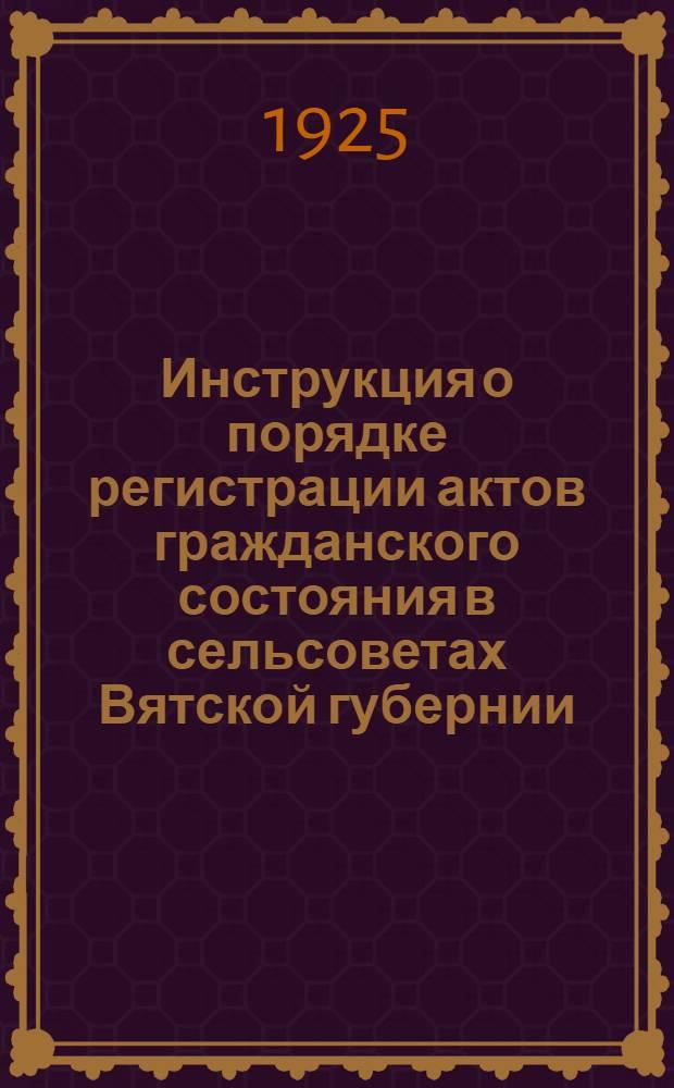 Инструкция о порядке регистрации актов гражданского состояния в сельсоветах Вятской губернии : Сост. 10 авг. 1925 г