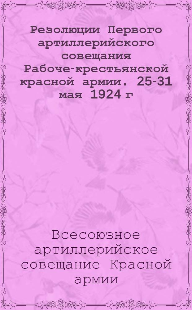 Резолюции Первого артиллерийского совещания Рабоче-крестьянской красной армии. 25-31 мая 1924 г.