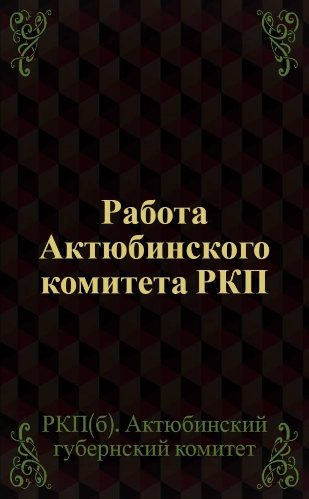 Работа Актюбинского комитета РКП(б) с 5-ой по 6-ую губпартконференцию : С 15 марта по 1 окт. 1925 г