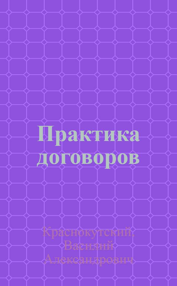 Практика договоров : Рук. к составлению договоров и сделок по действующему законодательству с примерами и образцами