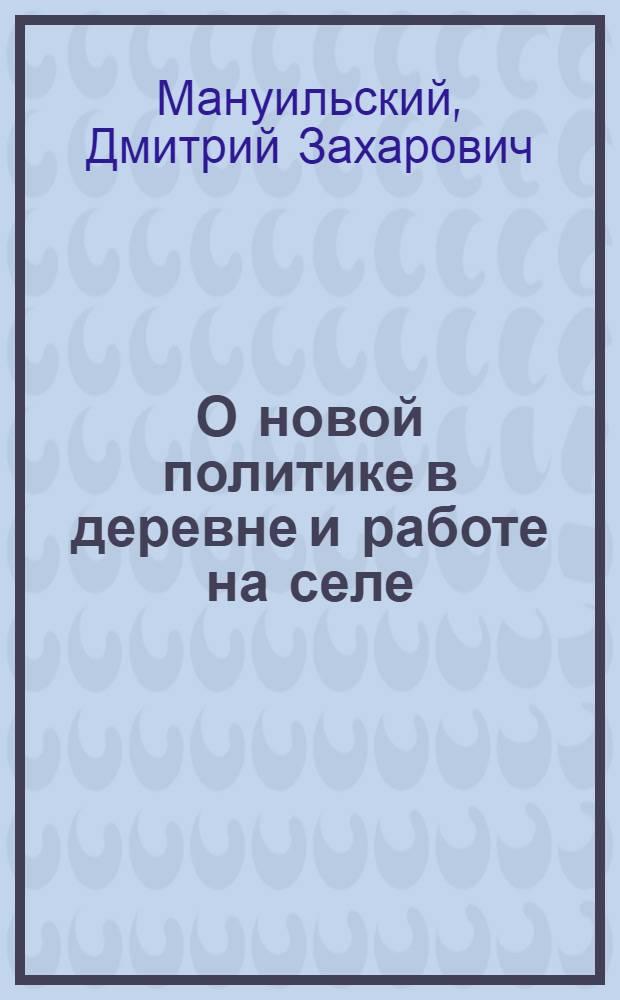 О новой политике в деревне и работе на селе : Докл. на Пленуме ЦК совместно с секретарями губкомов