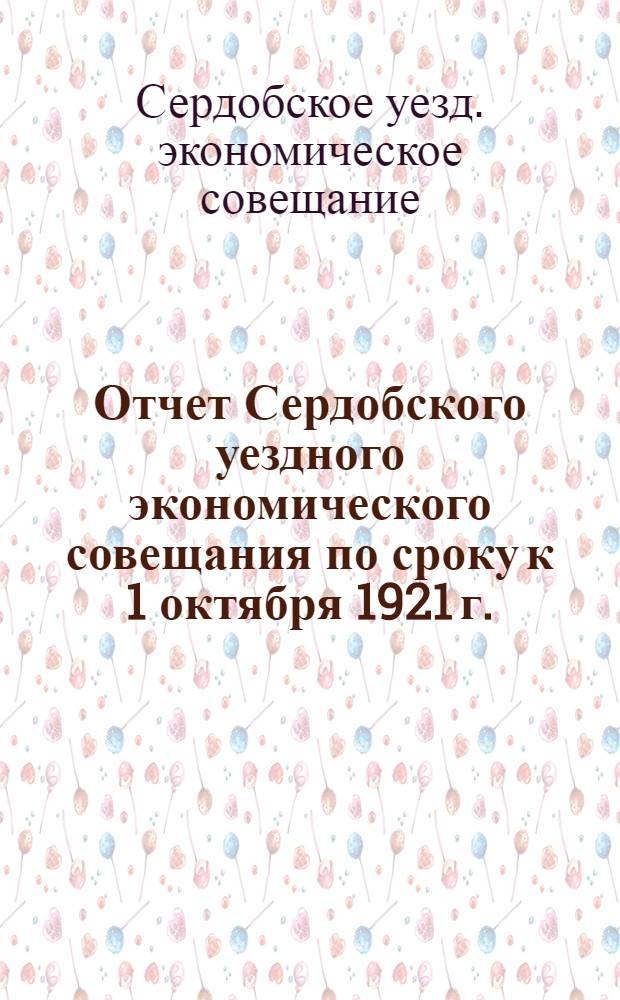 Отчет Сердобского уездного экономического совещания по сроку к 1 октября 1921 г.