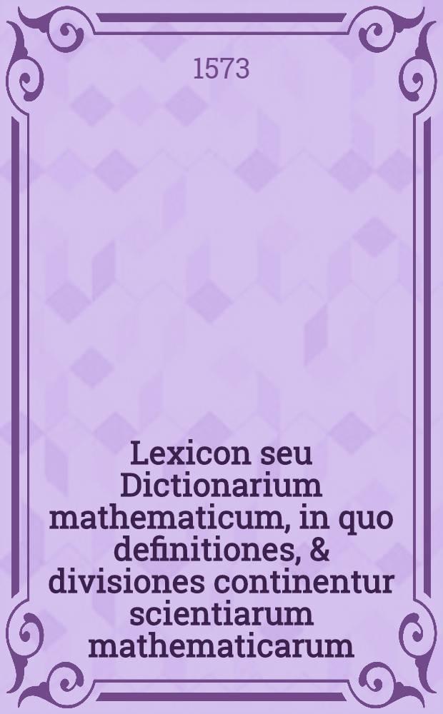 Lexicon seu Dictionarium mathematicum, in quo definitiones, & divisiones continentur scientiarum mathematicarum