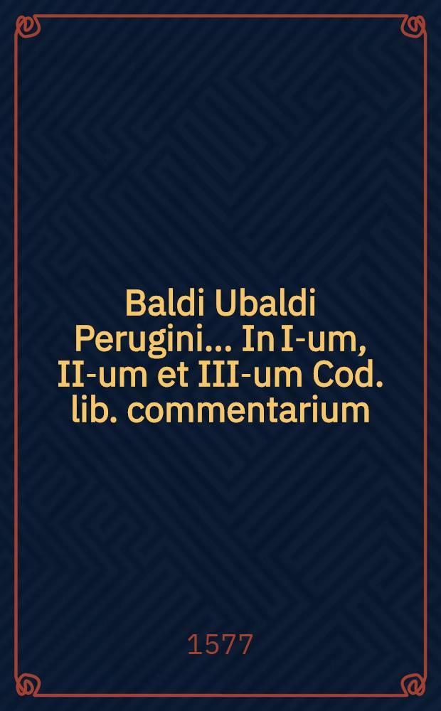Baldi Ubaldi Perugini... In I-um, II-um et III-um Cod. lib. commentarium