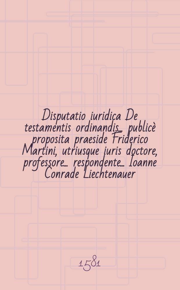 Disputatio iuridica De testamentis ordinandis ... publicè proposita praeside Friderico Martini, utriusque iuris doctore, professore ... respondente ... Ioanne Conrade Liechtenauer ... habebitur ... 3. Febr. anni M. .LXXXI