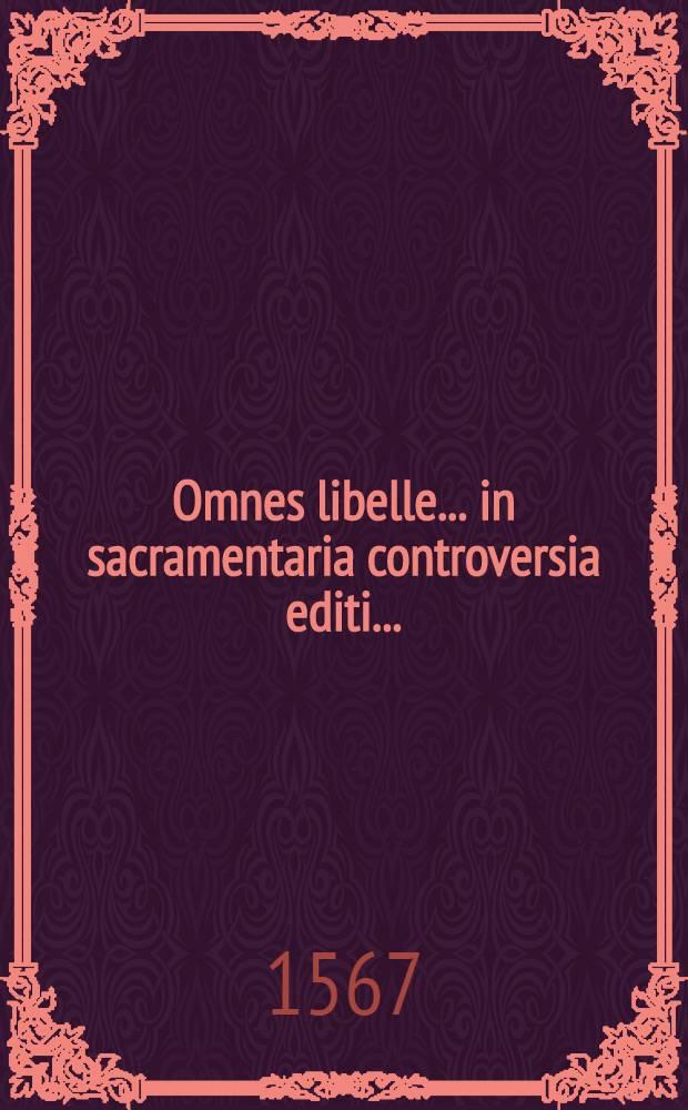 Omnes libelle... in sacramentaria controversia editi...