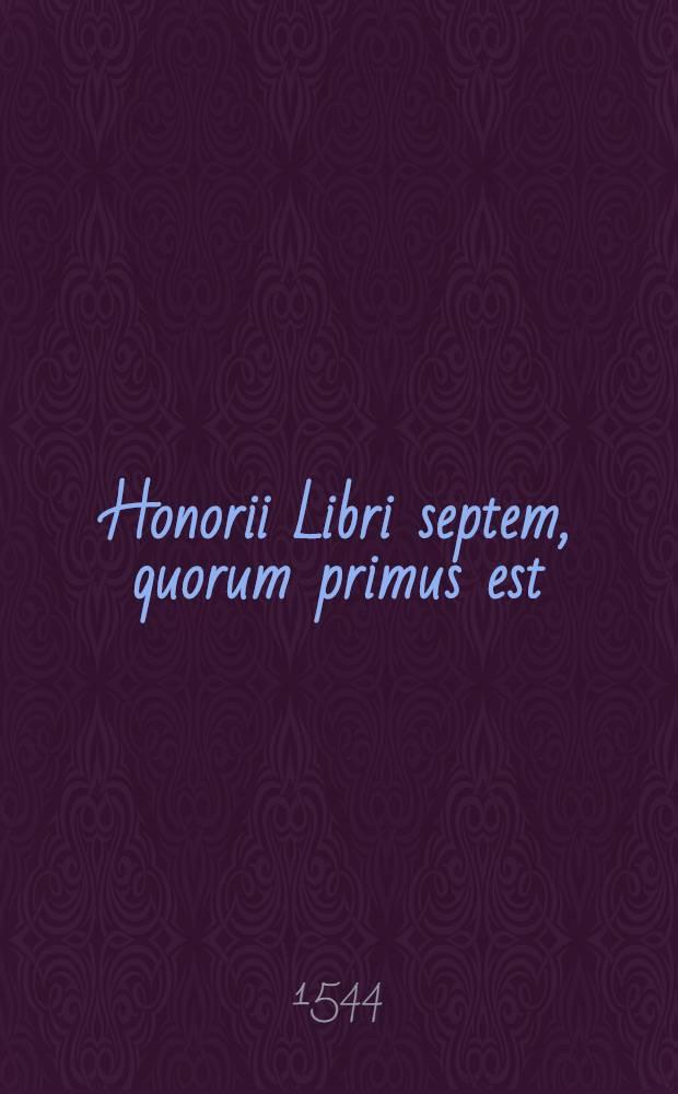 Honorii Libri septem, quorum primus est: 1.De imagine mundi. 2. De temporibus Mathesis. 3. De philosophia mundi. 4. De affectionibus solis. 5. De aetatibus chronici. 6. De luminaribus, sive semptoribus ecclesiasticis. 7. De haeresibus