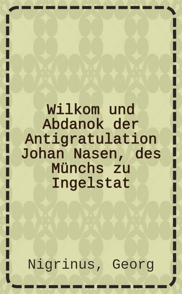 Wilkom und Abdanok der Antigratulation Johan Nasen, des Münchs zu Ingelstat