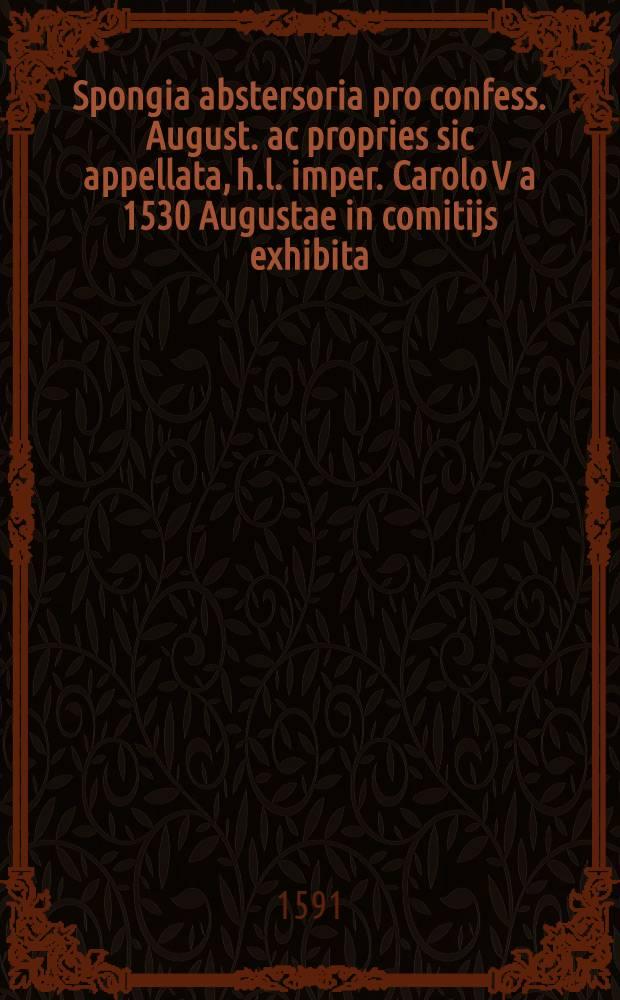 Spongia abstersoria pro confess. August. ac propries sic appellata, h.l. imper. Carolo V a 1530 Augustae in comitijs exhibita