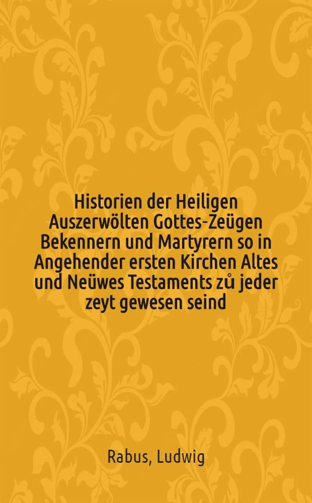 Historien der Heiligen Auszerwölten Gottes-Zeügen Bekennern und Martyrern so in Angehender ersten Kirchen Altes und Neüwes Testaments zů jeder zeyt gewesen seind