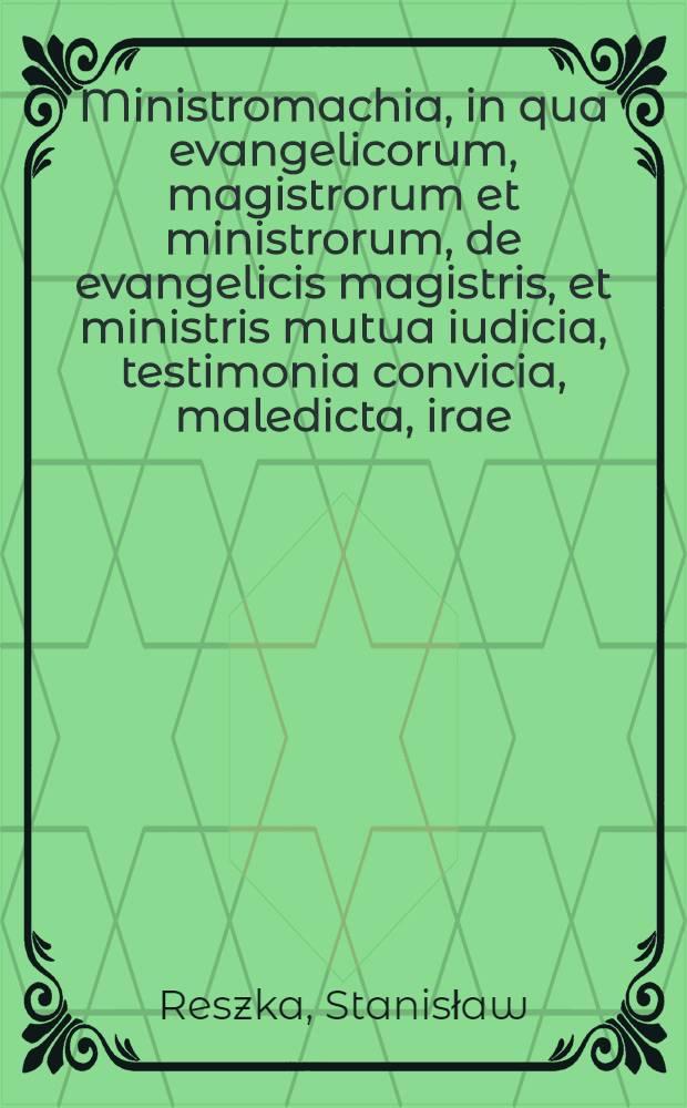 Ministromachia, in qua evangelicorum, magistrorum et ministrorum, de evangelicis magistris, et ministris mutua iudicia, testimonia convicia, maledicta, irae, dirae, minae, furae, proscriptiones, condemnationes, execrationes et omnibus seculis inauditi anathematismi recensentur
