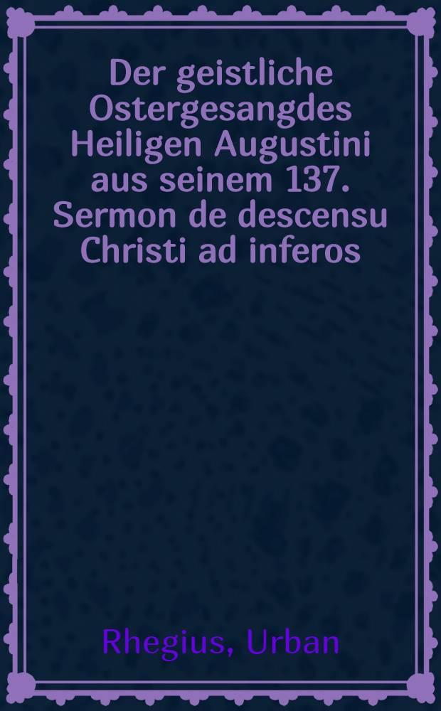 Der geistliche Ostergesangdes Heiligen Augustini aus seinem 137. Sermon de descensu Christi ad inferos; darinnen von dem herlichen Sieg und Triumph des Herren Christi durch seine Hellefart und aufferstehung uns erlanget gehandelt wird