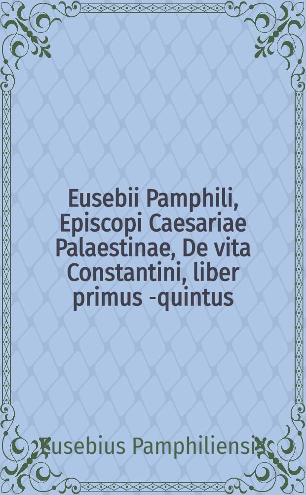Eusebii Pamphili, Episcopi Caesariae Palaestinae, De vita Constantini, liber primus [-quintus] // Ecclesiasticae historiae autores