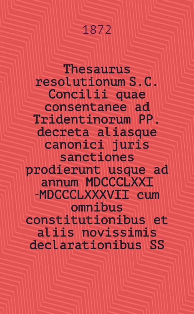 Thesaurus resolutionum S.C. Concilii quae consentanee ad Tridentinorum PP. decreta aliasque canonici juris sanctiones prodierunt usque ad annum MDCCCLXXI [-MDCCCLXXXVII] cum omnibus constitutionibus et aliis novissimis declarationibus SS. pontificum ad causas respicientibus : primum ad commodiorem usum ordine alphabetico concinnatus = Тезаурус резолюций Совета Священной Конгрегации, в согласии с решениями Тридентского собора и законами вплоть до года 1871