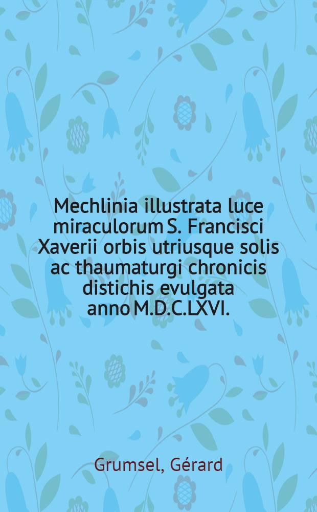 Mechlinia illustrata luce miraculorum S. Francisci Xaverii orbis utriusque solis ac thaumaturgi chronicis distichis evulgata anno M.D.C.LXVI.