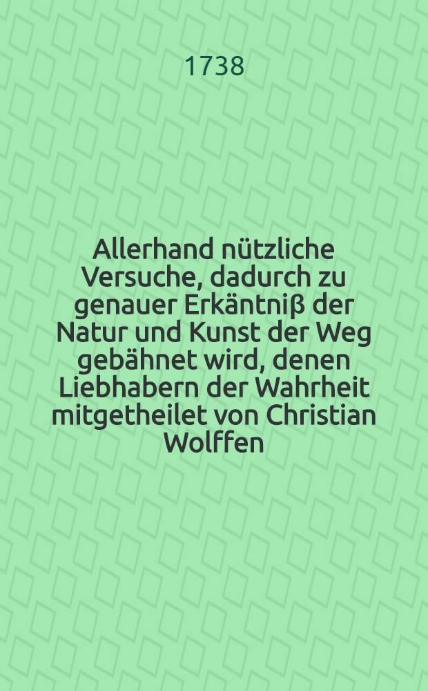 Allerhand nützliche Versuche, dadurch zu genauer Erkäntniβ der Natur und Kunst der Weg gebähnet wird, denen Liebhabern der Wahrheit mitgetheilet von Christian Wolffen ... Th. 3