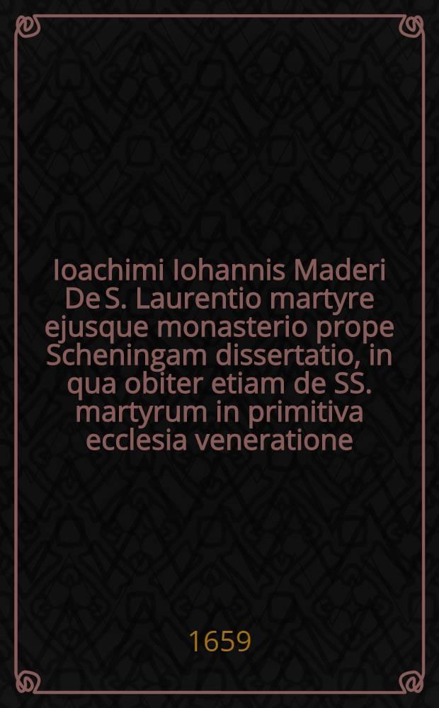 Ioachimi Iohannis Maderi De S. Laurentio martyre ejusque monasterio prope Scheningam dissertatio, in qua obiter etiam de SS. martyrum in primitiva ecclesia veneratione, et qui circa eam deinceps in eandem irrepsit abusu