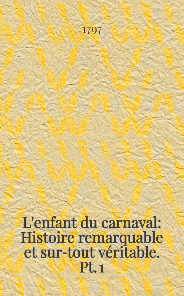 L'enfant du carnaval : Histoire remarquable et sur-tout véritable. Pt. 1