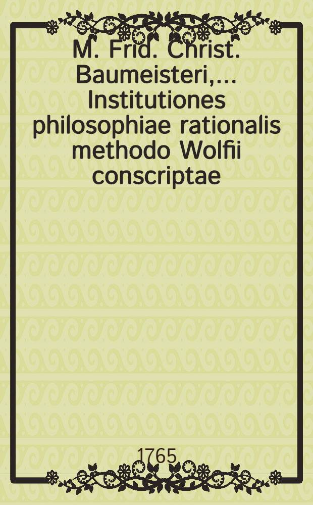 M. Frid. Christ. Baumeisteri, ... Institutiones philosophiae rationalis methodo Wolfii conscriptae