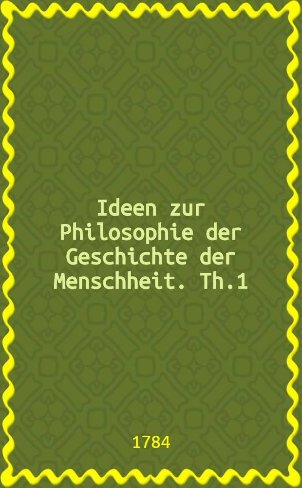 Ideen zur Philosophie der Geschichte der Menschheit. Th.1