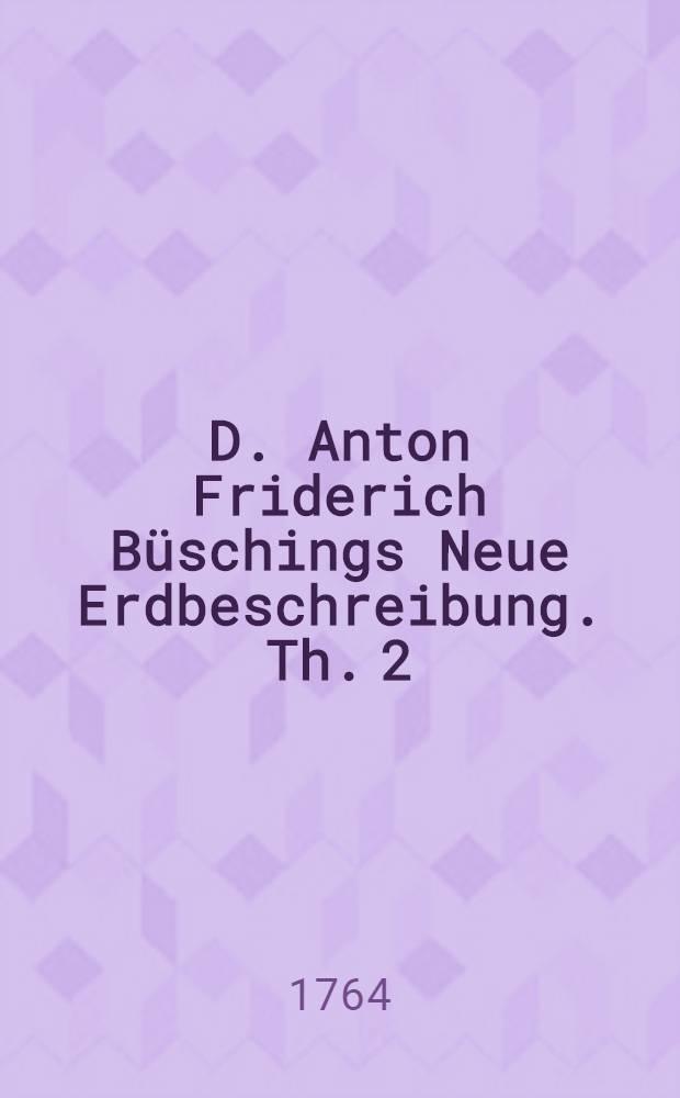 D. Anton Friderich Büschings Neue Erdbeschreibung. Th. 2 : Welcher Portugal, Spanien, Frankreich, Italien und Groβbritannien enthält