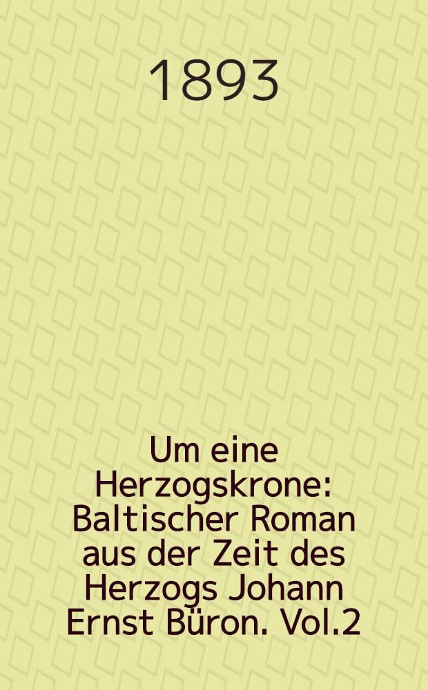 Um eine Herzogskrone : Baltischer Roman aus der Zeit des Herzogs Johann Ernst Büron. Vol.2