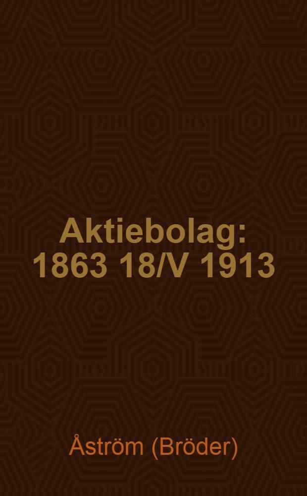 Aktiebolag : 1863 18/V 1913