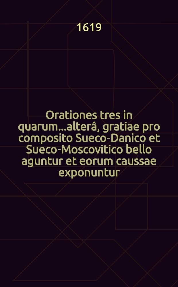 Orationes tres in quarum...alterâ, gratiae pro composito Sueco-Danico et Sueco-Moscovitico bello aguntur et eorum caussae exponuntur